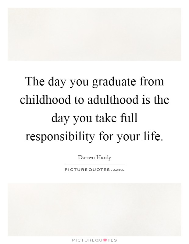 The day you graduate from childhood to adulthood is the day you take full responsibility for your life Picture Quote #1