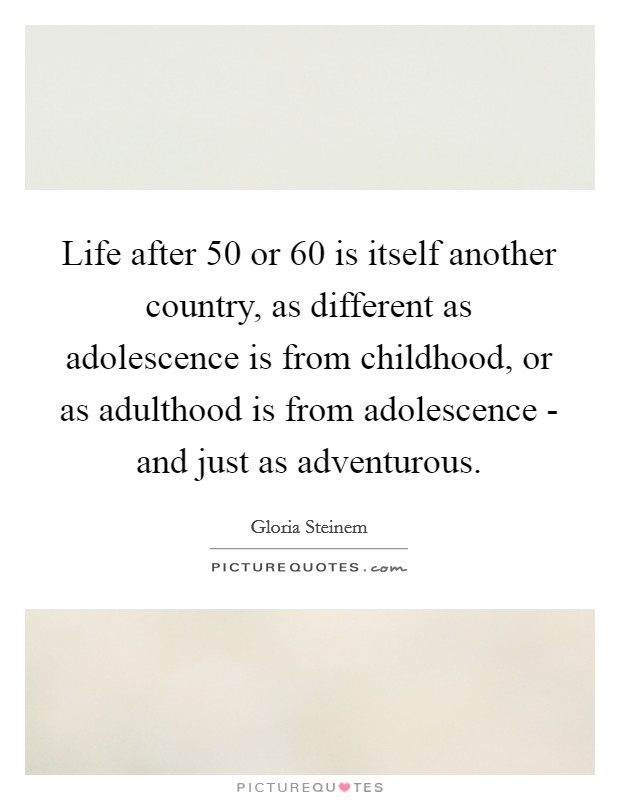 Life after 50 or 60 is itself another country, as different as adolescence is from childhood, or as adulthood is from adolescence - and just as adventurous Picture Quote #1