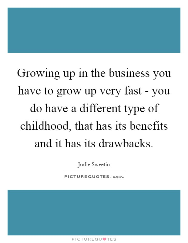 Growing up in the business you have to grow up very fast - you do have a different type of childhood, that has its benefits and it has its drawbacks Picture Quote #1