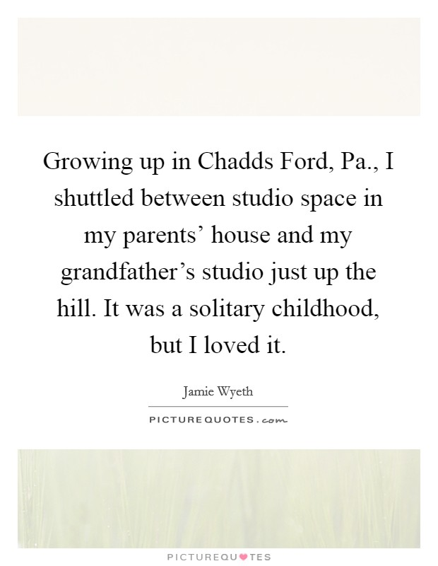 Growing up in Chadds Ford, Pa., I shuttled between studio space in my parents' house and my grandfather's studio just up the hill. It was a solitary childhood, but I loved it Picture Quote #1