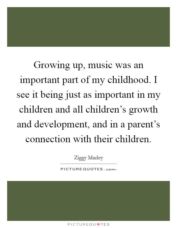 Growing up, music was an important part of my childhood. I see it being just as important in my children and all children's growth and development, and in a parent's connection with their children Picture Quote #1