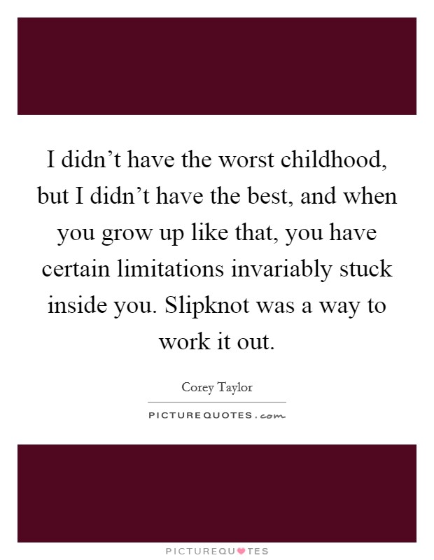 I didn't have the worst childhood, but I didn't have the best, and when you grow up like that, you have certain limitations invariably stuck inside you. Slipknot was a way to work it out Picture Quote #1
