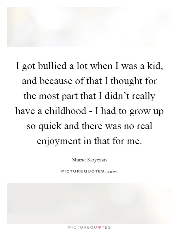 I got bullied a lot when I was a kid, and because of that I thought for the most part that I didn't really have a childhood - I had to grow up so quick and there was no real enjoyment in that for me Picture Quote #1
