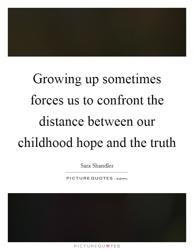 Growing up sometimes forces us to confront the distance between our childhood hope and the truth Picture Quote #1