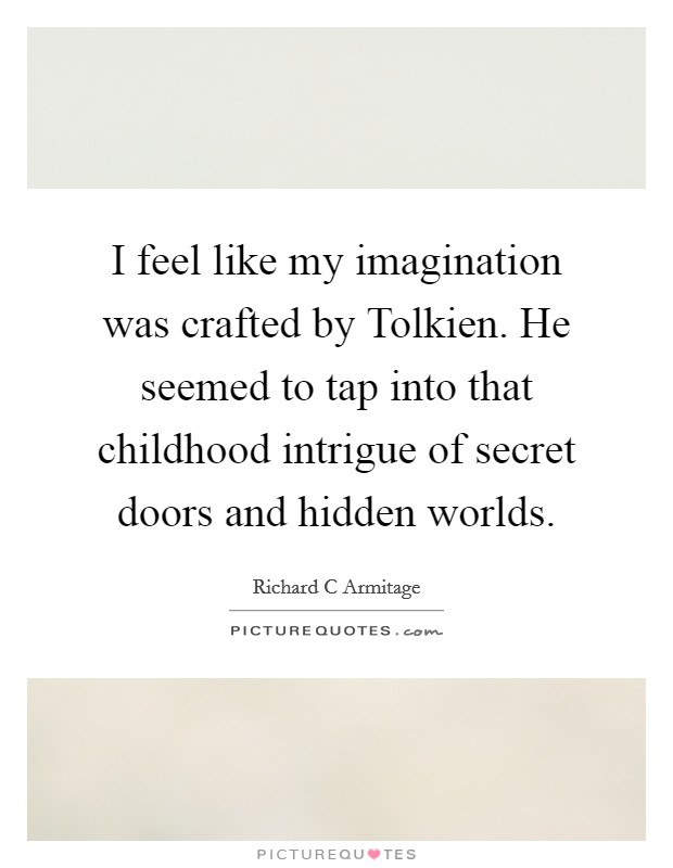 I feel like my imagination was crafted by Tolkien. He seemed to tap into that childhood intrigue of secret doors and hidden worlds Picture Quote #1