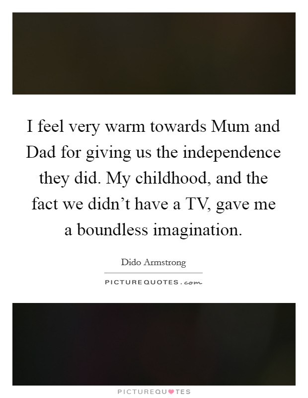 I feel very warm towards Mum and Dad for giving us the independence they did. My childhood, and the fact we didn't have a TV, gave me a boundless imagination Picture Quote #1