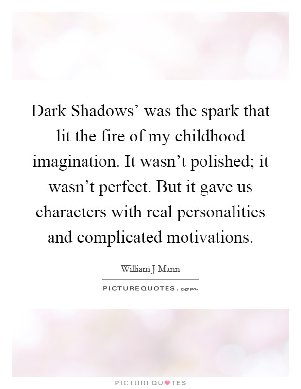 Dark Shadows' was the spark that lit the fire of my childhood imagination. It wasn't polished; it wasn't perfect. But it gave us characters with real personalities and complicated motivations Picture Quote #1