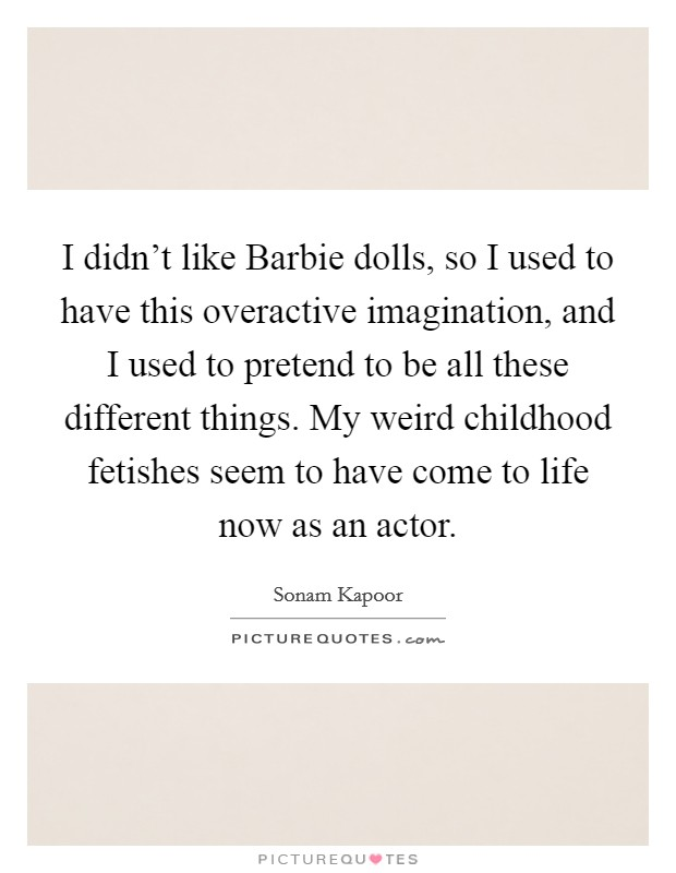 I didn't like Barbie dolls, so I used to have this overactive imagination, and I used to pretend to be all these different things. My weird childhood fetishes seem to have come to life now as an actor Picture Quote #1