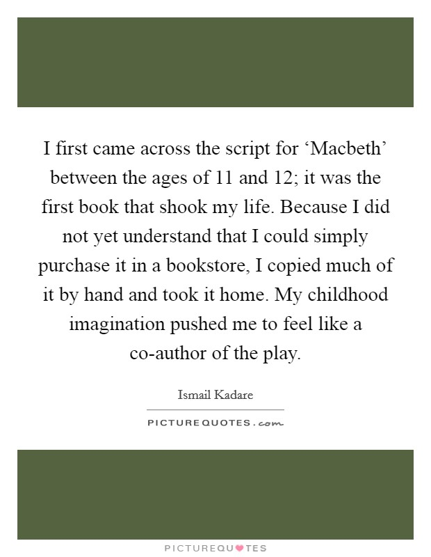 I first came across the script for 'Macbeth' between the ages of 11 and 12; it was the first book that shook my life. Because I did not yet understand that I could simply purchase it in a bookstore, I copied much of it by hand and took it home. My childhood imagination pushed me to feel like a co-author of the play Picture Quote #1