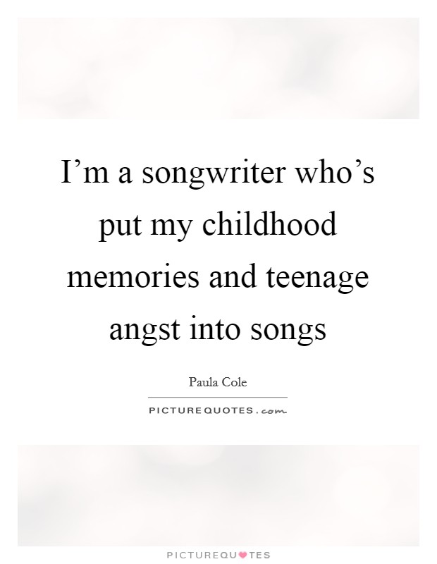 I'm a songwriter who's put my childhood memories and teenage angst into songs Picture Quote #1