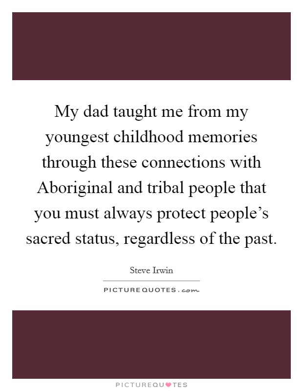My dad taught me from my youngest childhood memories through these connections with Aboriginal and tribal people that you must always protect people's sacred status, regardless of the past Picture Quote #1