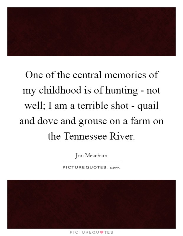 One of the central memories of my childhood is of hunting - not well; I am a terrible shot - quail and dove and grouse on a farm on the Tennessee River Picture Quote #1