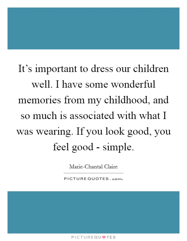 It's important to dress our children well. I have some wonderful memories from my childhood, and so much is associated with what I was wearing. If you look good, you feel good - simple Picture Quote #1
