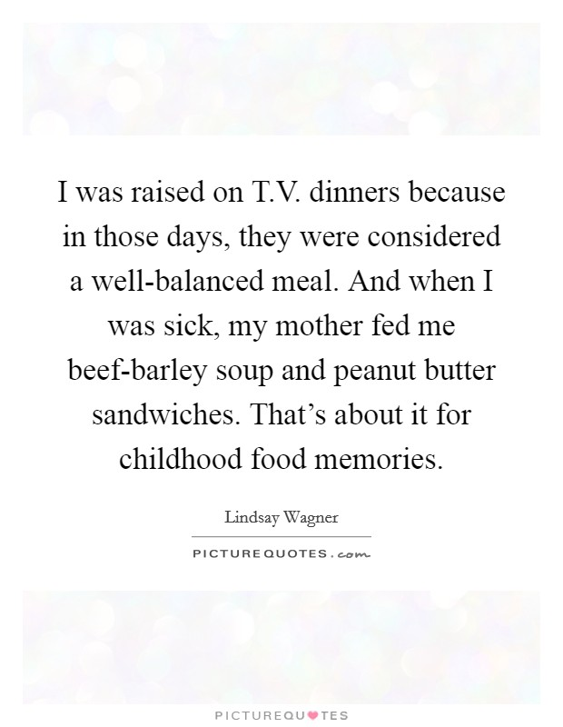 I was raised on T.V. dinners because in those days, they were considered a well-balanced meal. And when I was sick, my mother fed me beef-barley soup and peanut butter sandwiches. That's about it for childhood food memories Picture Quote #1