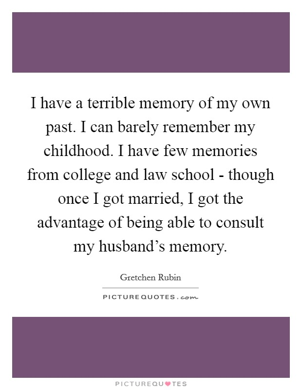 I have a terrible memory of my own past. I can barely remember my childhood. I have few memories from college and law school - though once I got married, I got the advantage of being able to consult my husband's memory Picture Quote #1