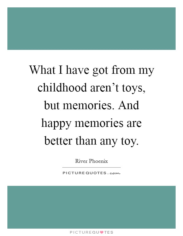 What I have got from my childhood aren't toys, but memories. And happy memories are better than any toy Picture Quote #1