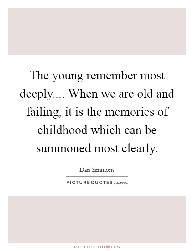 The young remember most deeply.... When we are old and failing, it is the memories of childhood which can be summoned most clearly Picture Quote #1
