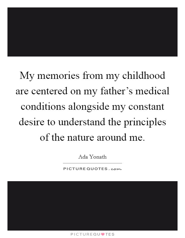My memories from my childhood are centered on my father's medical conditions alongside my constant desire to understand the principles of the nature around me Picture Quote #1