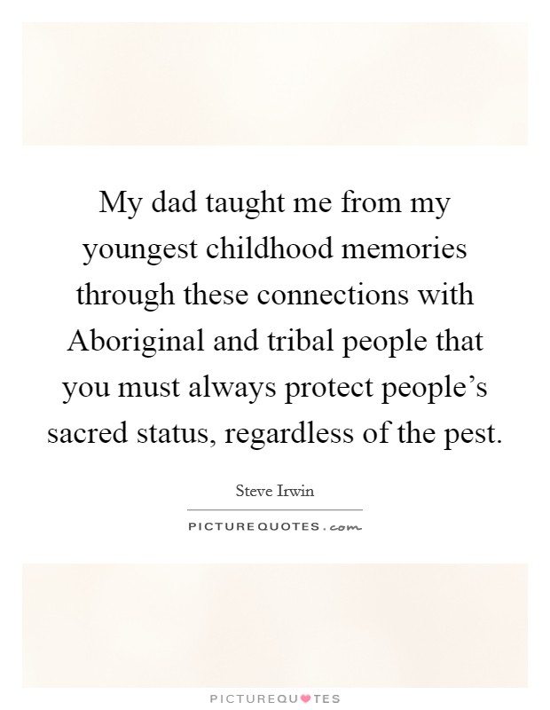 My dad taught me from my youngest childhood memories through these connections with Aboriginal and tribal people that you must always protect people's sacred status, regardless of the pest Picture Quote #1