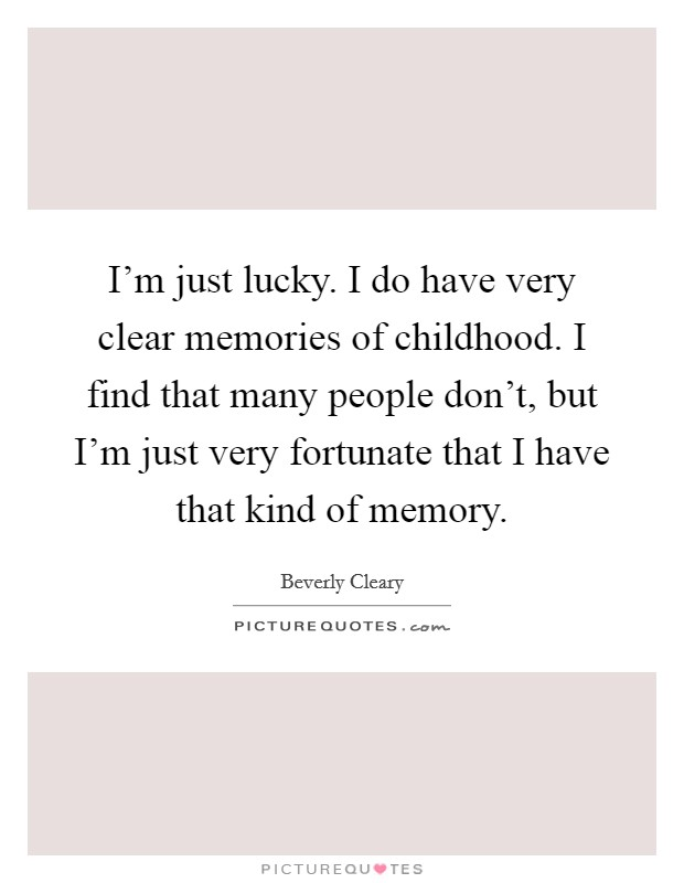 I'm just lucky. I do have very clear memories of childhood. I find that many people don't, but I'm just very fortunate that I have that kind of memory Picture Quote #1