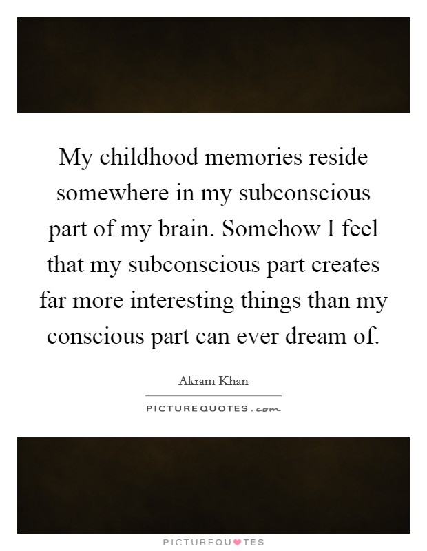 My childhood memories reside somewhere in my subconscious part of my brain. Somehow I feel that my subconscious part creates far more interesting things than my conscious part can ever dream of Picture Quote #1