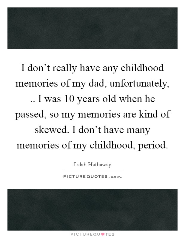 I don't really have any childhood memories of my dad, unfortunately, .. I was 10 years old when he passed, so my memories are kind of skewed. I don't have many memories of my childhood, period Picture Quote #1