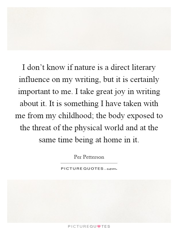 I don't know if nature is a direct literary influence on my writing, but it is certainly important to me. I take great joy in writing about it. It is something I have taken with me from my childhood; the body exposed to the threat of the physical world and at the same time being at home in it Picture Quote #1