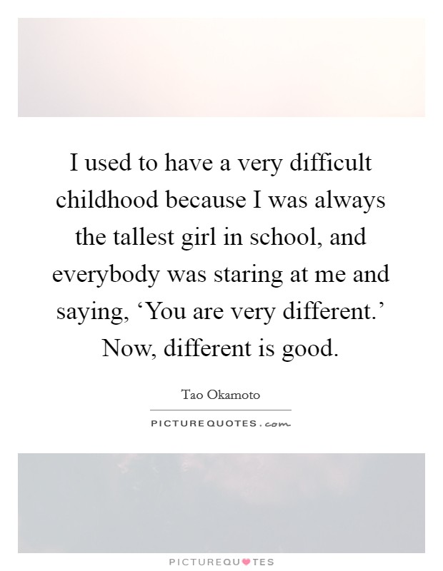 I used to have a very difficult childhood because I was always the tallest girl in school, and everybody was staring at me and saying, 'You are very different.' Now, different is good Picture Quote #1