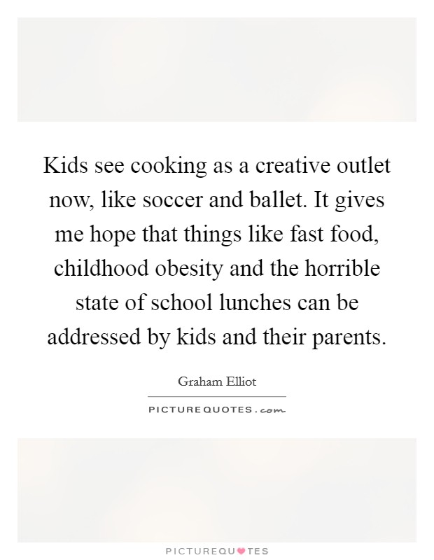 Kids see cooking as a creative outlet now, like soccer and ballet. It gives me hope that things like fast food, childhood obesity and the horrible state of school lunches can be addressed by kids and their parents Picture Quote #1
