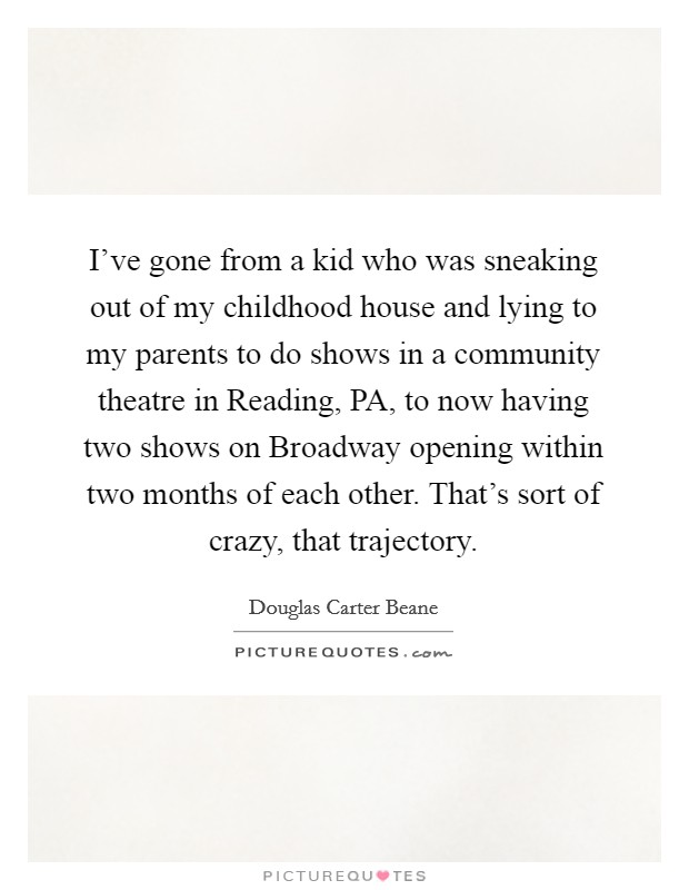 I've gone from a kid who was sneaking out of my childhood house and lying to my parents to do shows in a community theatre in Reading, PA, to now having two shows on Broadway opening within two months of each other. That's sort of crazy, that trajectory Picture Quote #1