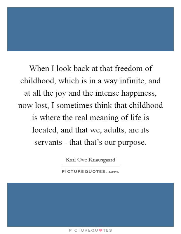 When I look back at that freedom of childhood, which is in a way infinite, and at all the joy and the intense happiness, now lost, I sometimes think that childhood is where the real meaning of life is located, and that we, adults, are its servants - that that's our purpose Picture Quote #1