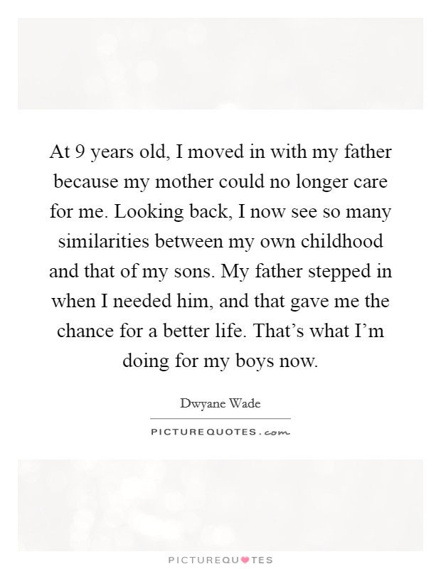 At 9 years old, I moved in with my father because my mother could no longer care for me. Looking back, I now see so many similarities between my own childhood and that of my sons. My father stepped in when I needed him, and that gave me the chance for a better life. That's what I'm doing for my boys now Picture Quote #1