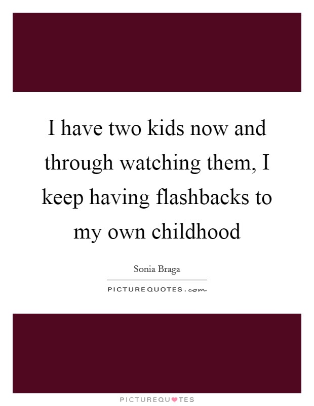 I have two kids now and through watching them, I keep having flashbacks to my own childhood Picture Quote #1
