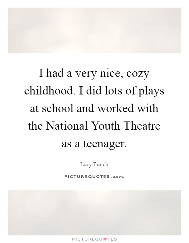 I had a very nice, cozy childhood. I did lots of plays at school and worked with the National Youth Theatre as a teenager Picture Quote #1