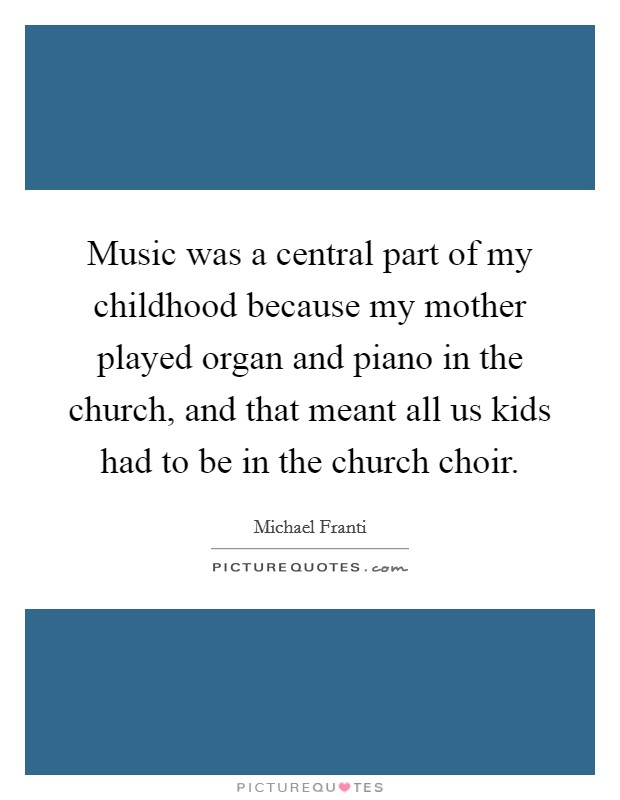 Music was a central part of my childhood because my mother played organ and piano in the church, and that meant all us kids had to be in the church choir Picture Quote #1