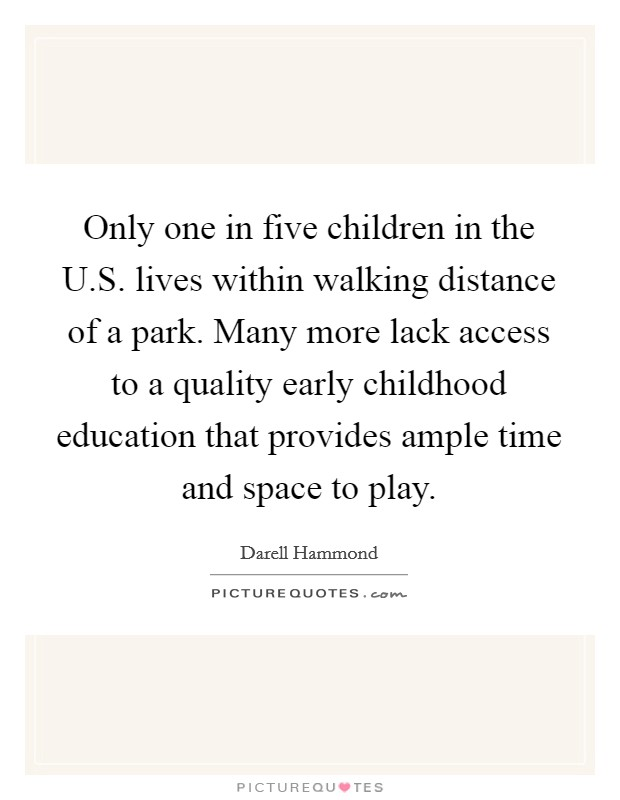Only one in five children in the U.S. lives within walking distance of a park. Many more lack access to a quality early childhood education that provides ample time and space to play Picture Quote #1