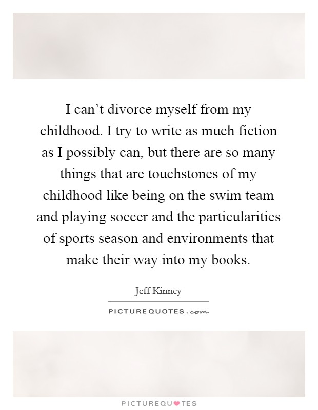 I can't divorce myself from my childhood. I try to write as much fiction as I possibly can, but there are so many things that are touchstones of my childhood like being on the swim team and playing soccer and the particularities of sports season and environments that make their way into my books Picture Quote #1