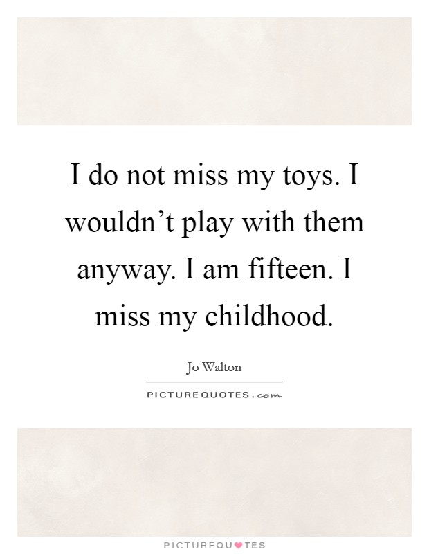 I do not miss my toys. I wouldn't play with them anyway. I am fifteen. I miss my childhood Picture Quote #1