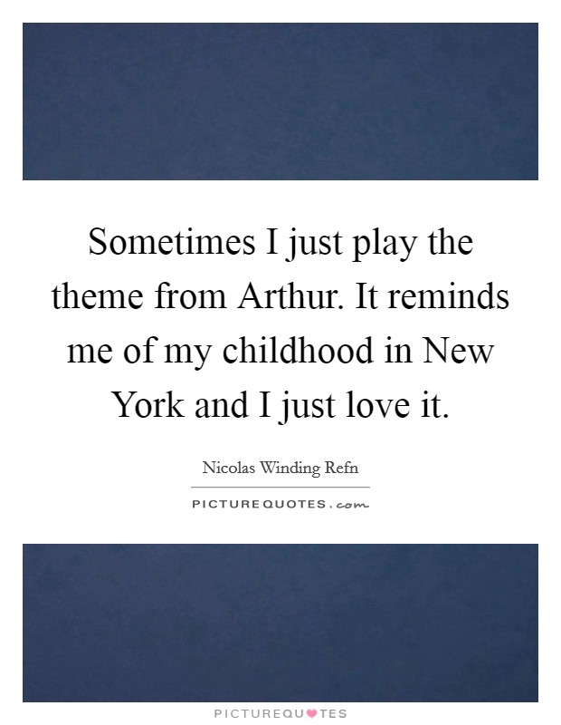 Sometimes I just play the theme from Arthur. It reminds me of my childhood in New York and I just love it Picture Quote #1