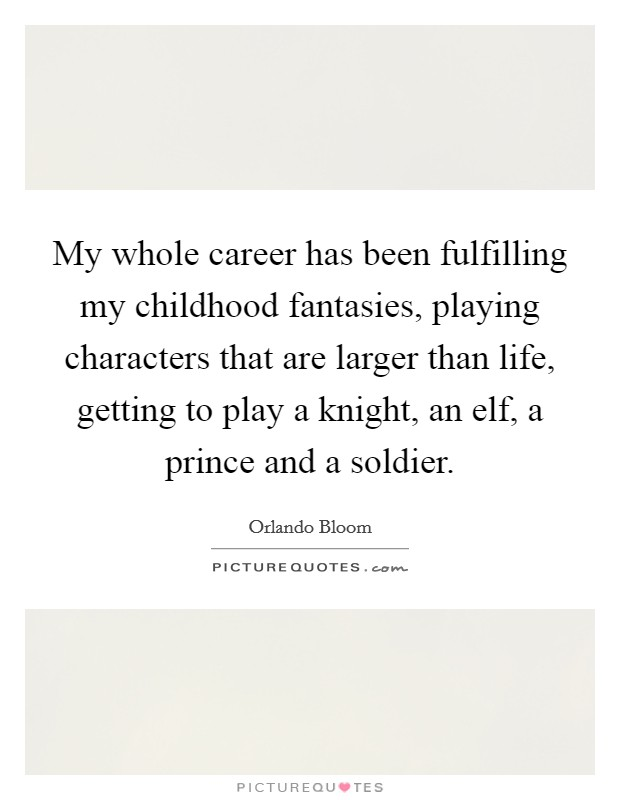 My whole career has been fulfilling my childhood fantasies, playing characters that are larger than life, getting to play a knight, an elf, a prince and a soldier Picture Quote #1
