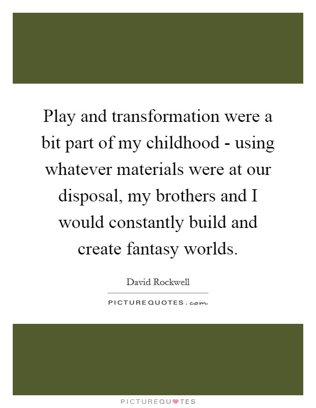 Play and transformation were a bit part of my childhood - using whatever materials were at our disposal, my brothers and I would constantly build and create fantasy worlds Picture Quote #1