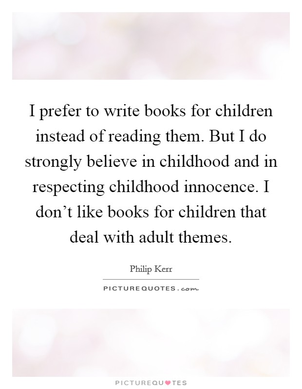 I prefer to write books for children instead of reading them. But I do strongly believe in childhood and in respecting childhood innocence. I don't like books for children that deal with adult themes Picture Quote #1