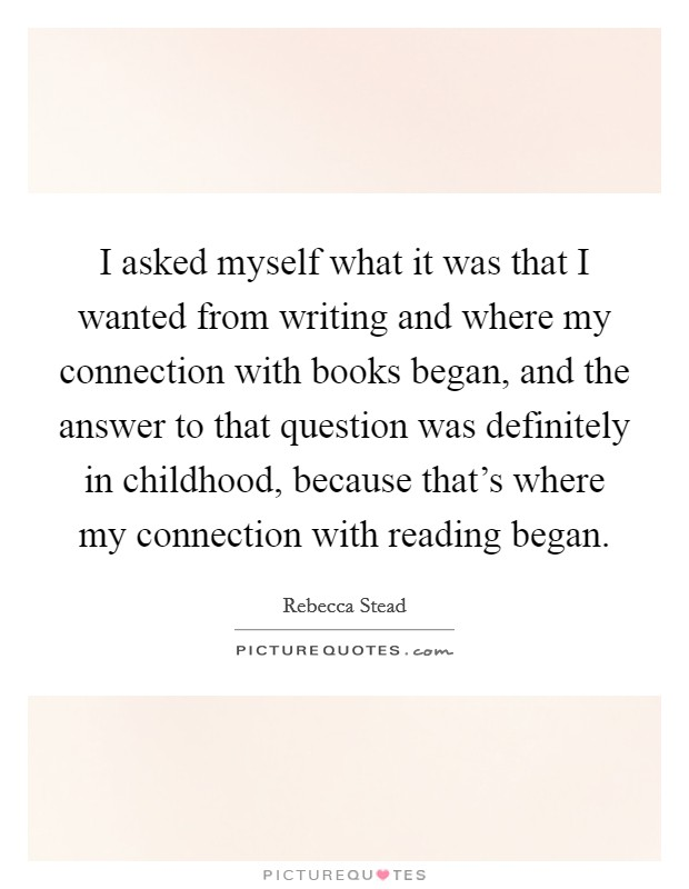 I asked myself what it was that I wanted from writing and where my connection with books began, and the answer to that question was definitely in childhood, because that's where my connection with reading began Picture Quote #1