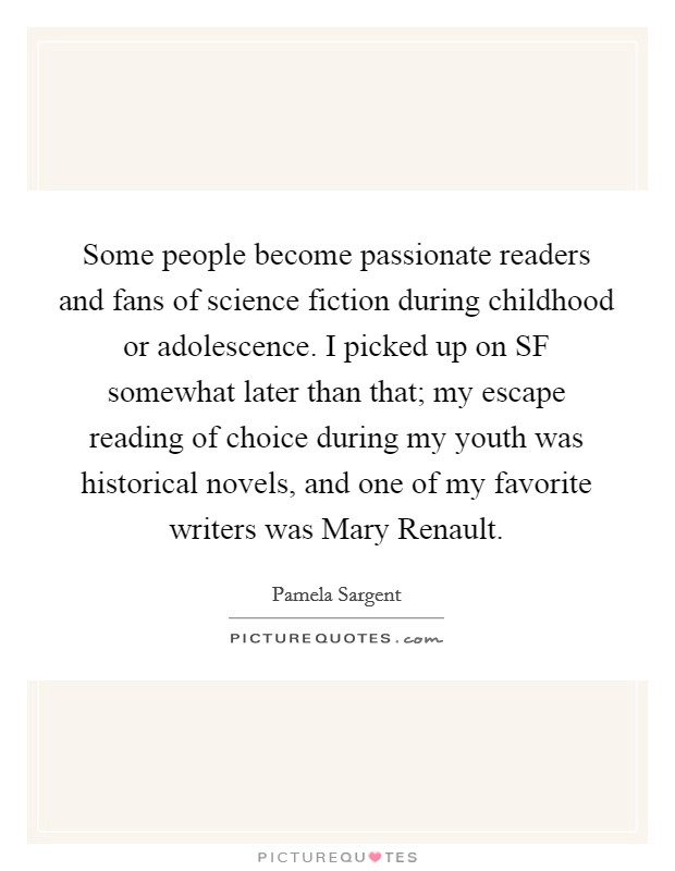 Some people become passionate readers and fans of science fiction during childhood or adolescence. I picked up on SF somewhat later than that; my escape reading of choice during my youth was historical novels, and one of my favorite writers was Mary Renault Picture Quote #1