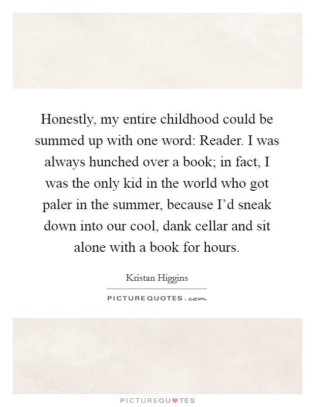 Honestly, my entire childhood could be summed up with one word: Reader. I was always hunched over a book; in fact, I was the only kid in the world who got paler in the summer, because I'd sneak down into our cool, dank cellar and sit alone with a book for hours Picture Quote #1