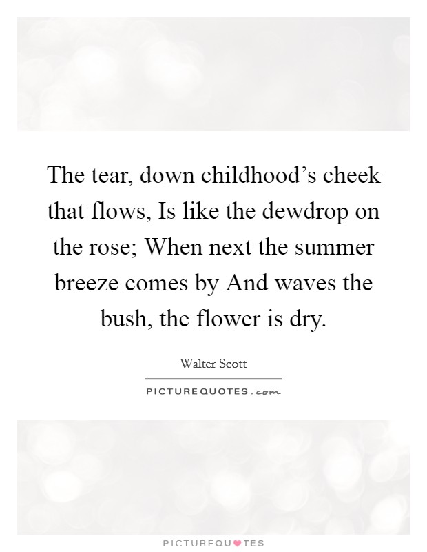 The tear, down childhood's cheek that flows, Is like the dewdrop on the rose; When next the summer breeze comes by And waves the bush, the flower is dry Picture Quote #1
