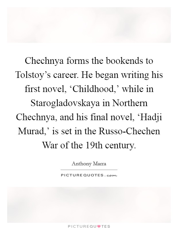 Chechnya forms the bookends to Tolstoy's career. He began writing his first novel, 'Childhood,' while in Starogladovskaya in Northern Chechnya, and his final novel, 'Hadji Murad,' is set in the Russo-Chechen War of the 19th century Picture Quote #1