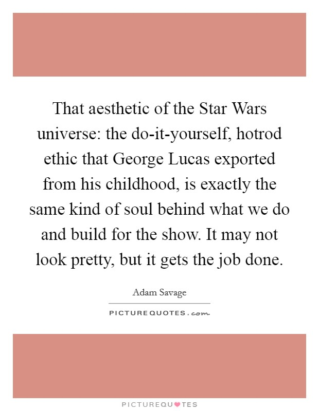 That aesthetic of the Star Wars universe: the do-it-yourself, hotrod ethic that George Lucas exported from his childhood, is exactly the same kind of soul behind what we do and build for the show. It may not look pretty, but it gets the job done Picture Quote #1