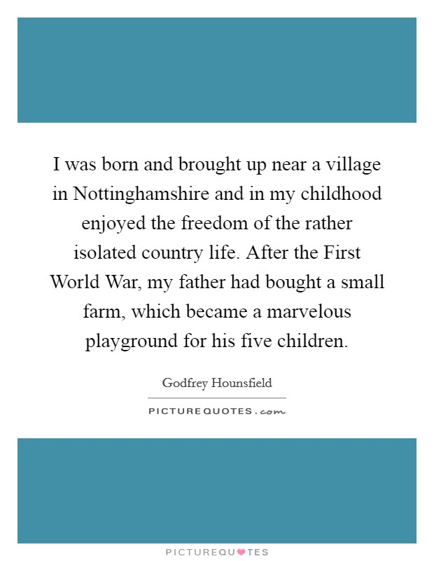 I was born and brought up near a village in Nottinghamshire and in my childhood enjoyed the freedom of the rather isolated country life. After the First World War, my father had bought a small farm, which became a marvelous playground for his five children Picture Quote #1