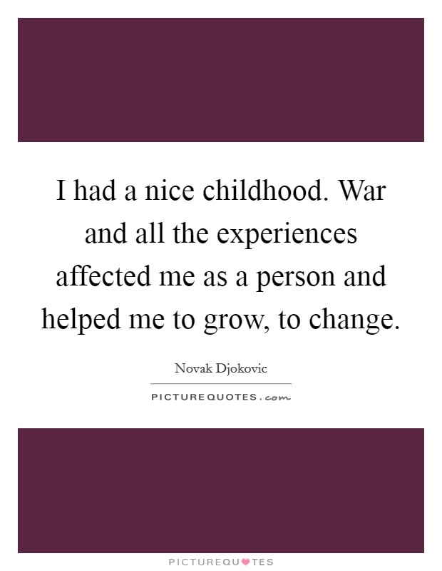 I had a nice childhood. War and all the experiences affected me as a person and helped me to grow, to change Picture Quote #1